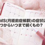 PMS(月経前症候群)の症状は、いつからいつまで続くもの?